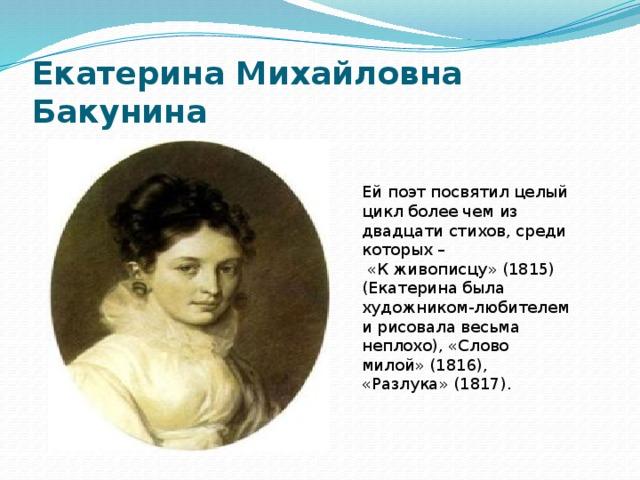 Екатерина Михайловна Бакунина Ей поэт посвятил целый цикл более чем из двадцати стихов, среди которых –  «К живописцу» (1815) (Екатерина была художником-любителем и рисовала весьма неплохо), «Слово милой» (1816), «Разлука» (1817).