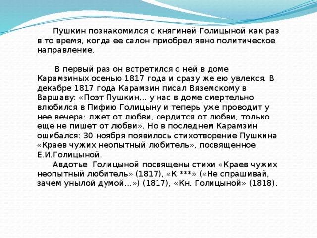 Пушкин познакомился с княгиней Голицыной как раз в то время, когда ее салон приобрел явно политическое направление.   В первый раз он встретился с ней в доме Карамзиных осенью 1817 года и сразу же ею увлекся. В декабре 1817 года Карамзин писал Вяземскому в Варшаву: «Поэт Пушкин... у нас в доме смертельно влюбился в Пифию Голицыну и теперь уже проводит у нее вечера: лжет от любви, сердится от любви, только еще не пишет от любви». Но в последнем Карамзин ошибался: 30 ноября появилось стихотворение Пушкина «Краев чужих неопытный любитель», посвященное Е.И.Голицыной. Авдотье Голицыной посвящены стихи «Краев чужих неопытный любитель» (1817), «К ***» («Не спрашивай, зачем унылой думой…») (1817), «Кн. Голицыной» (1818).