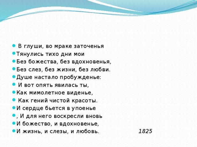 В глуши, во мраке заточенья Тянулись тихо дни мои Без божества, без вдохновенья, Без слез, без жизни, без любви. Душе настало пробужденье:  И вот опять явилась ты, Как мимолетное виденье,  Как гений чистой красоты. И сердце бьется в упоенье , И для него воскресли вновь И божество, и вдохновенье, И жизнь, и слезы, и любовь. 1825