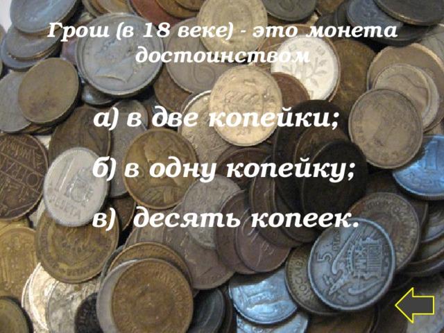 Грош (в 18 веке) - это монета достоинством а) в две копейки;  б) в одну копейку;  в) десять копеек.