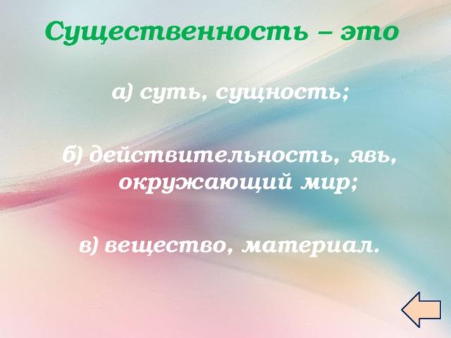 Существенность – это   а) суть, сущность;  б) действительность, явь, окружающий мир;  в) вещество, материал.