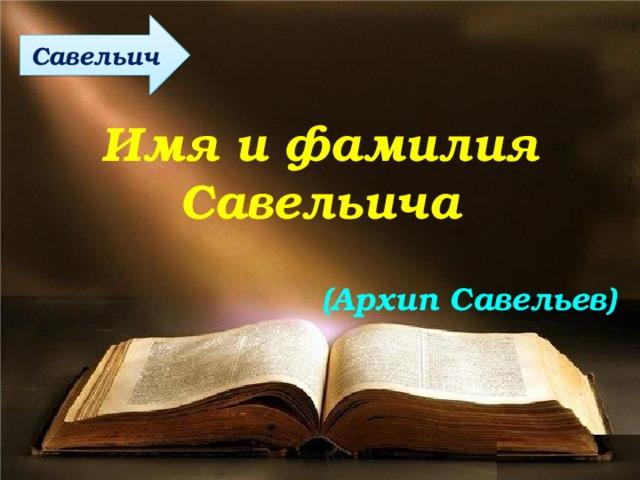 Савельич Имя и фамилия Савельича (Архип Савельев)