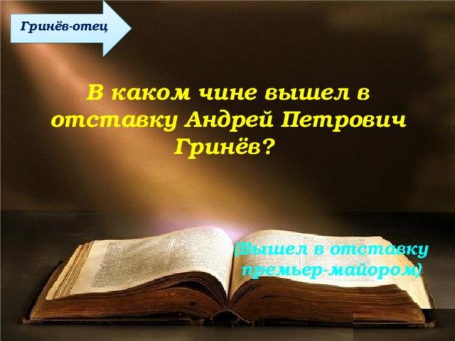 Гринёв-отец В каком чине вышел в отставку Андрей Петрович Гринёв? (Вышел в отставку премьер-майором)