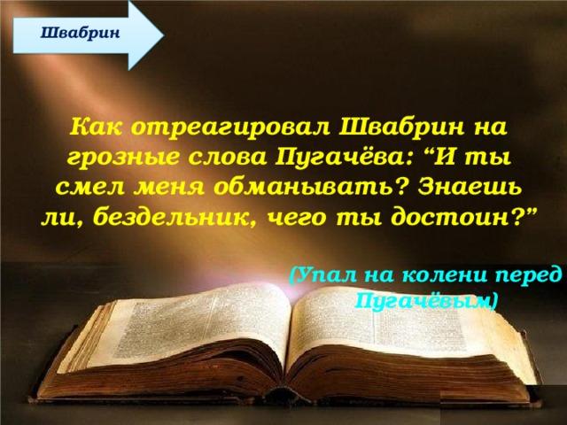 """Швабрин Как отреагировал Швабрин на грозные слова Пугачёва: """"И ты смел меня обманывать? Знаешь ли, бездельник, чего ты достоин?"""" (Упал на колени перед Пугачёвым)"""