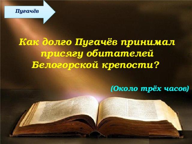 Пугачёв Как долго Пугачёв принимал присягу обитателей Белогорской крепости? (Около трёх часов)