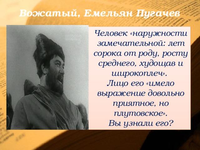 Вожатый, Емельян Пугачев Человек «наружности замечательной: лет сорока от роду, росту среднего, худощав и широкоплеч». Лицо его «имело выражение довольно приятное, но плутовское». Вы узнали его?