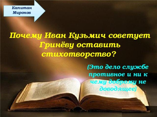 Капитан Миронов Почему Иван Кузьмич советует Гринёву оставить стихотворство? (Это дело службе противное и ни к чему доброму не доводящее)