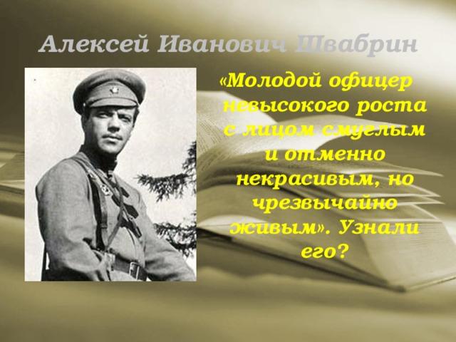 Алексей Иванович Швабрин «Молодой офицер невысокого роста с лицом смуглым и отменно некрасивым, но чрезвычайно живым». Узнали его?