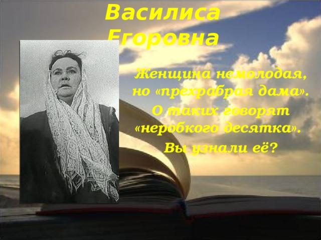 Василиса Егоровна Женщина немолодая, но «прехрабрая дама». О таких говорят «неробкого десятка». Вы узнали её?