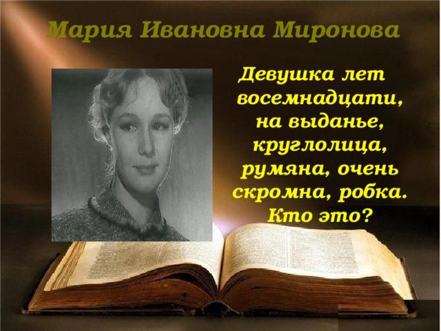 Мария Ивановна Миронова Девушка лет восемнадцати, на выданье, круглолица, румяна, очень скромна, робка. Кто это?