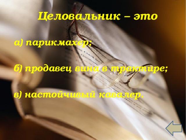 Целовальник – это   а) парикмахер;  б) продавец вина в трактире;  в) настойчивый кавалер.