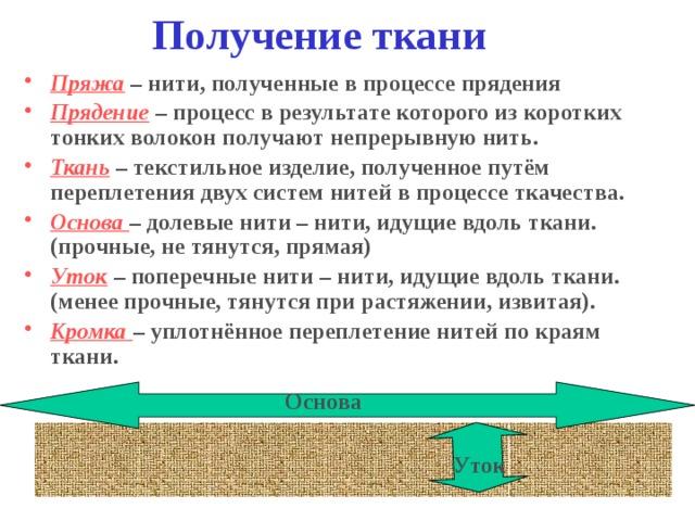 Получение ткани Пряжа  – нити, полученные в процессе прядения Прядение  – процесс в результате которого из коротких тонких волокон получают непрерывную нить. Ткань  – текстильное изделие, полученное путём переплетения двух систем нитей в процессе ткачества. Основа – долевые нити – нити, идущие вдоль ткани. (прочные, не тянутся, прямая) Уток  – поперечные нити – нити, идущие вдоль ткани. (менее прочные, тянутся при растяжении, извитая). Кромка – уплотнённое переплетение нитей по краям ткани. Основа Уток