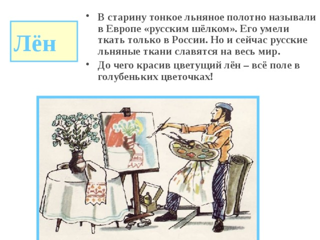В старину тонкое льняное полотно называли в Европе «русским шёлком». Его умели ткать только в России. Но и сейчас русские льняные ткани славятся на весь мир. До чего красив цветущий лён – всё поле в голубеньких цветочках!