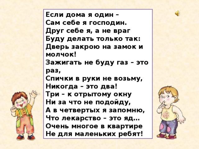 Если дома я один – Сам себе я господин. Друг себе я, а не враг Буду делать только так: Дверь закрою на замок и молчок! Зажигать не буду газ – это раз, Спички в руки не возьму, Никогда – это два! Три – к отрытому окну Ни за что не подойду, А в четвертых я запомню, Что лекарство – это яд… Очень многое в квартире Не для маленьких ребят!