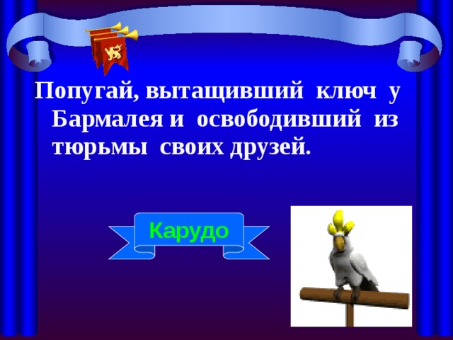 Попугай, вытащивший ключ у Бармалея и освободивший из тюрьмы своих друзей. Карудо
