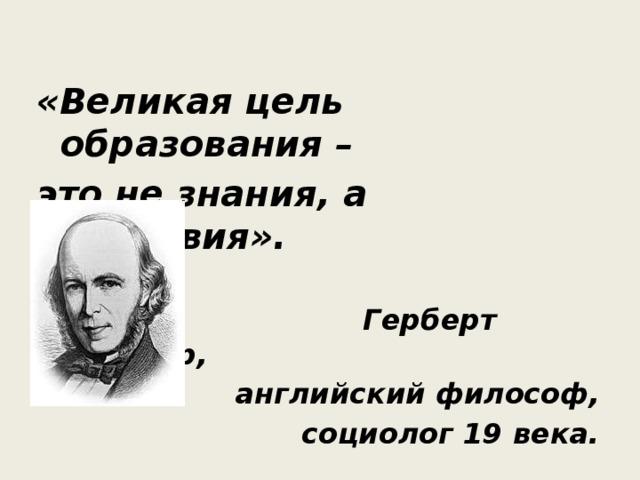«Великая цель образования – это не знания, а действия».  Герберт Спенсер, английский философ, социолог 19 века.