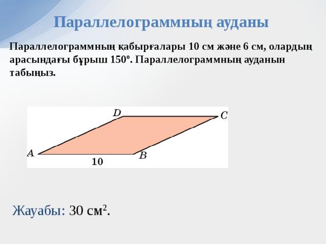 Параллелограммның ауданы Параллелограммның қабырғалары 10 см және 6 см, олардың арасындағы бұрыш 150º. Параллелограммның ауданын табыңыз. В режиме слайдов ответы появляются после кликанья мышкой Жауабы:  30 см 2 . 11