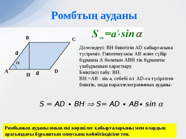 Ромбтың ауданы B C Дәлеледеуі: ВН биіктігін AD қабырғасына түсіреміз. Гипотенузасы АВ және сүйір бұрышы А болатын АВН тік бұрышты үшбұрышын қарастыру. Биіктікті табу: ВН. BH =AB ∙ sin a, себебі ол AD-ға түсірілген биіктік, онда параллелограммның ауданы:  D А H S = AD ∙ BH  S= AD ∙ AB∙ sin  Ромбының ауданы оның екі көршілес қабырғаларыны мен олардың арасындағы бұрыштың синусына көбейтіндісіне тең.