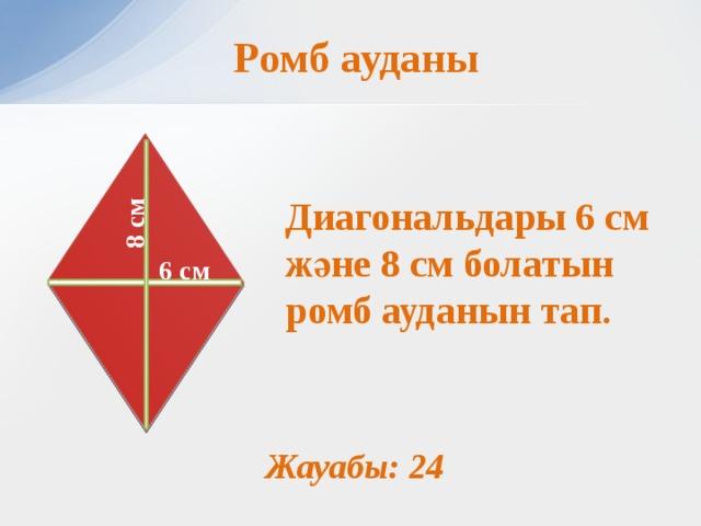 8 см Ромб ауданы  Диагональдары 6 см және 8 см болатын ромб ауданын тап.          6 см Жауабы: 24