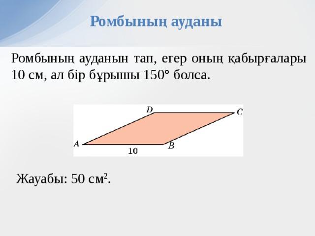 Ромбының ауданы Ромбының ауданын тап, егер оның қабырғалары 10 см, ал бір бұрышы 150° болса. В режиме слайдов ответы появляются после кликанья мышкой Жауабы:  50 см 2 . 13