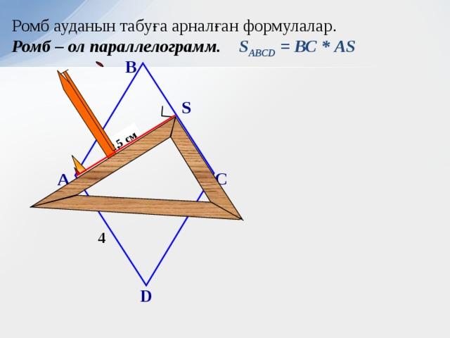 2,5 см Ромб ауданын табуға арналған формулалар. Ромб – ол параллелограмм. S АВСD = ВС * АS В S С А 4 D