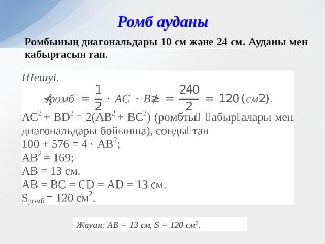 Ромб ауданы Ромбының диагональдары 10 см және 24 см. Ауданы мен қабырғасы н тап . Жауап: АВ = 13 см, S = 120 см 2 .