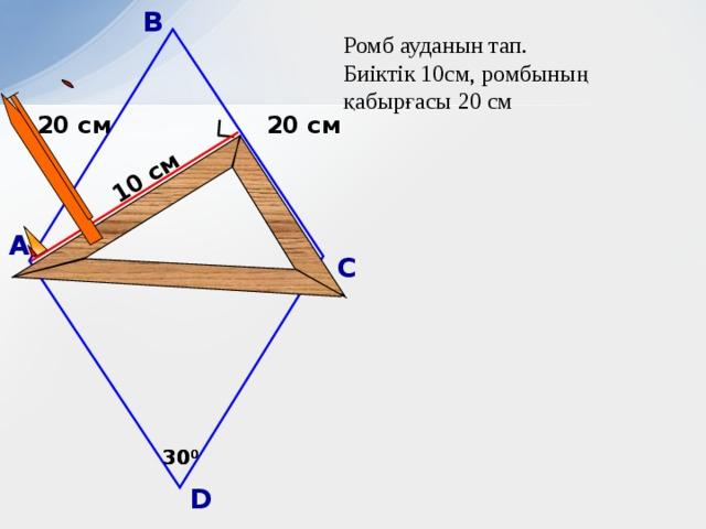 В 10 см Ромб ауданын тап. Биіктік 10см, ромбының қабырғасы 20 см 20 см 20 см А С Б.Г. Зив, В.М. Мейлер «Дидактические материалы по геометрии для 8 класса» 30 0 30 0 D