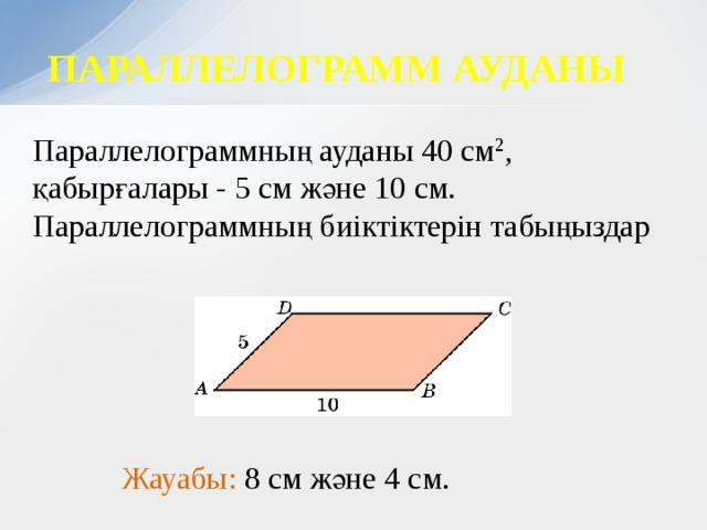 ПАРАЛЛЕЛОГРАММ АУДАНЫ Параллелограммның ауданы 40 см 2 , қабырғалары - 5 см және 10 см. Параллелограммның биіктіктерін табыңыздар В режиме слайдов ответы появляются после кликанья мышкой Жауабы:  8 см және 4 см. 13