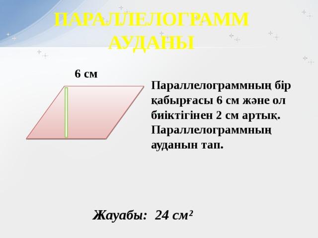 ПАРАЛЛЕЛОГРАММ АУДАНЫ 6 см                    Параллелограммның бір қабырғасы 6 см және ол биіктігінен 2 см артық. Параллелограммның ауданын тап.      Жауабы: 24 см²