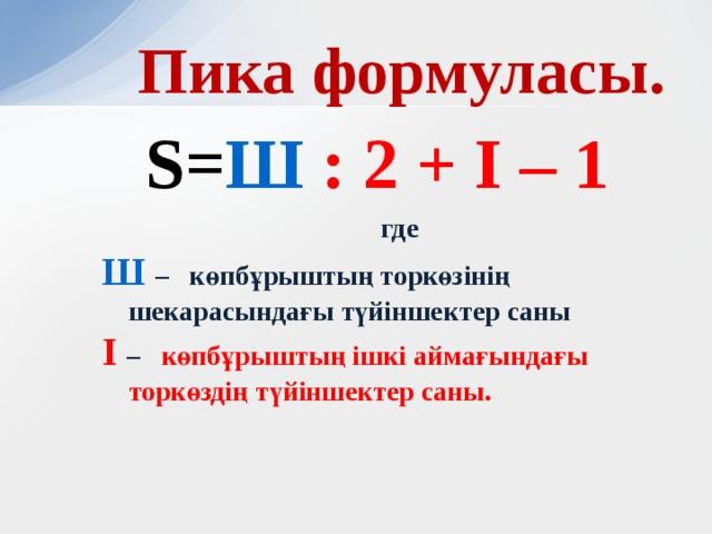Пика формуласы. S= Ш : 2 + І – 1  где Ш  – көпбұрыштың торкөзінің шекарасындағы түйіншектер саны І – көпбұрыштың ішкі аймағындағы торкөздің түйіншектер саны.