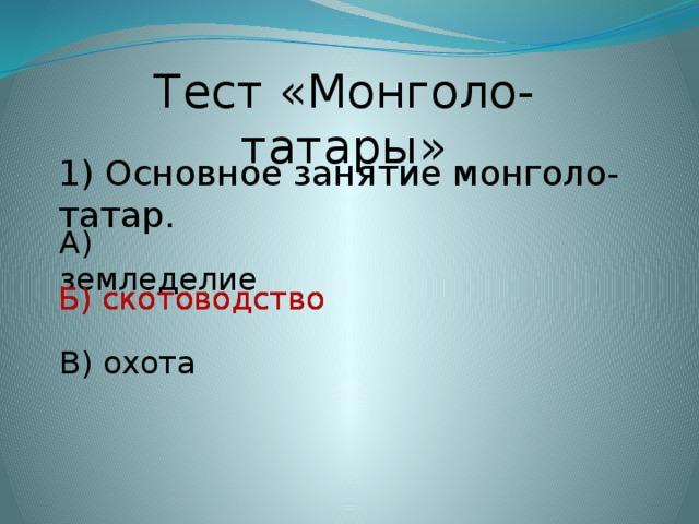 Тест «Монголо-татары» 1) Основное занятие монголо-татар. А) земледелие Б) скотоводство Б) скотоводство В) охота