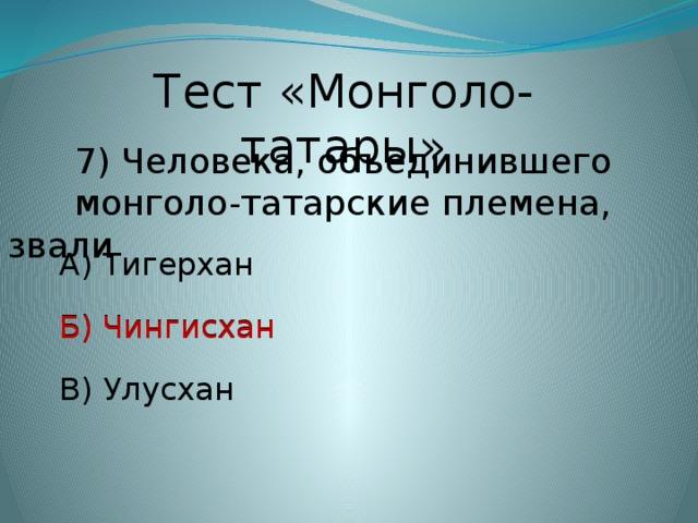 Тест «Монголо-татары»  7) Человека, объединившего  монголо-татарские племена, звали А) Тигерхан Б) Чингисхан Б) Чингисхан В) Улусхан