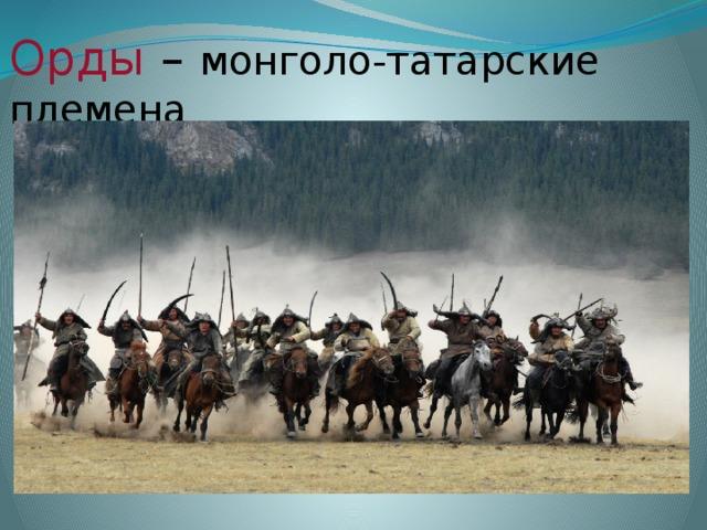Орды  – монголо-татарские племена