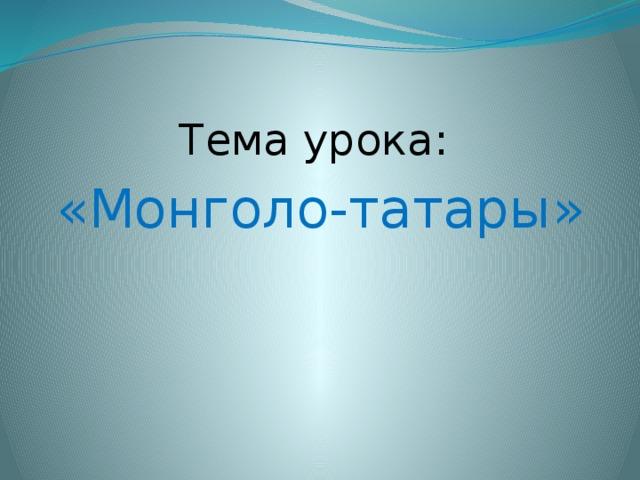 Тема урока: «Монголо-татары»