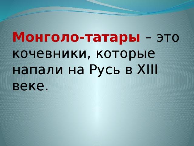 Монголо-татары – это кочевники, которые напали на Русь в XIII веке.