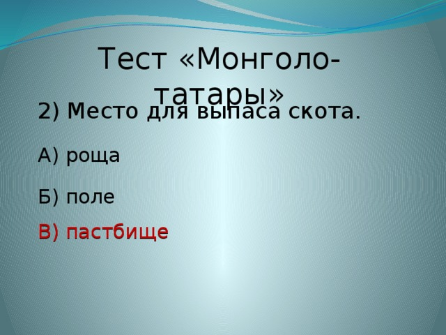 Тест «Монголо-татары» 2) Место для выпаса скота. А) роща Б) поле В) пастбище В) пастбище