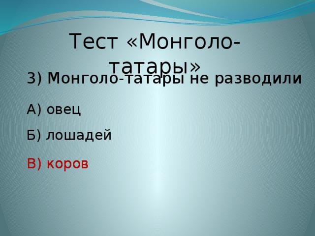 Тест «Монголо-татары» 3) Монголо-татары не разводили А) овец Б) лошадей В) коров В) коров