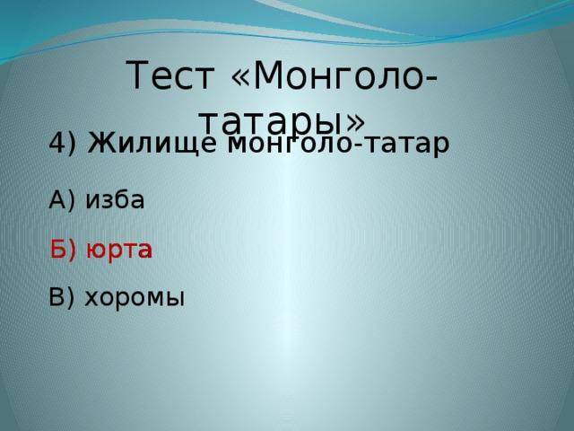 Тест «Монголо-татары» 4) Жилище монголо-татар А) изба Б) юрта Б) юрта В) хоромы