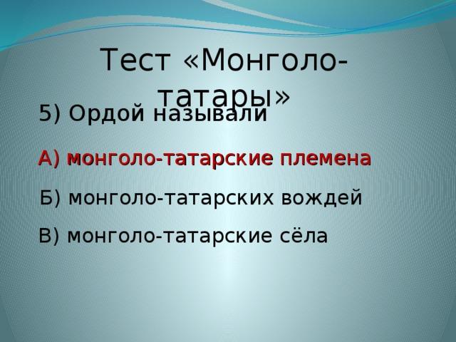 Тест «Монголо-татары» 5) Ордой называли А) монголо-татарские племена А) монголо-татарские племена Б) монголо-татарских вождей В) монголо-татарские сёла