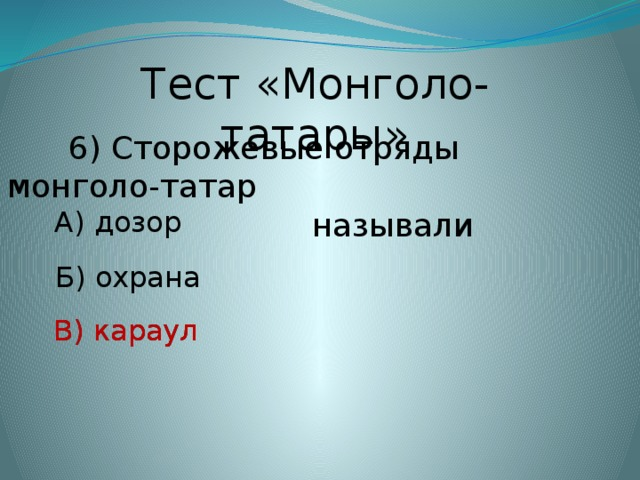 Тест «Монголо-татары»  6) Сторожевые отряды монголо-татар  называли А) дозор Б) охрана В) караул В) караул