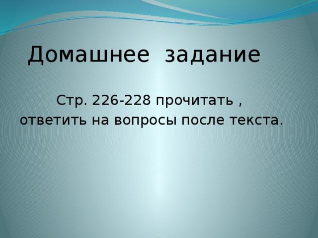 Домашнее задание Стр. 226-228 прочитать ,  ответить на вопросы после текста.