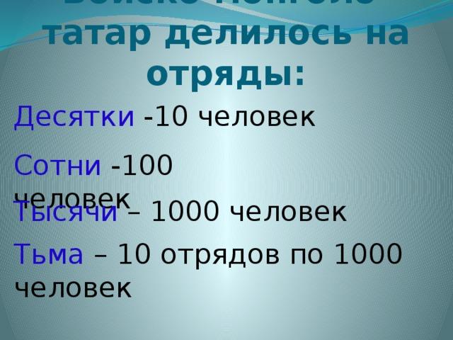 Войско монголо-татар делилось на отряды: Десятки -10 человек Сотни -100 человек Тысячи – 1000 человек Тьма – 10 отрядов по 1000 человек