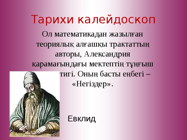 Тарихи калейдоскоп Ол математикадан жазылған теориялық алғашқы трактаттың авторы, Александрия қарамағындағы мектептің тұңғыш математигі. Оның басты еңбегі – «Негіздер» . Евклид