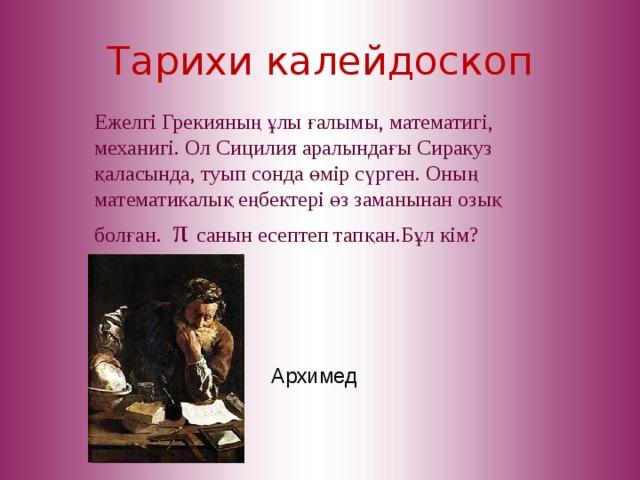 Тарихи калейдоскоп Ежелгі Грекияның ұлы ғалымы, математигі, механигі. Ол Сицилия аралындағы Сиракуз қаласында, туып сонда өмір сүрген. Оның математикалық еңбектері өз заманынан озық болған. π  санын есептеп тап қан.Бұл кім? Архимед
