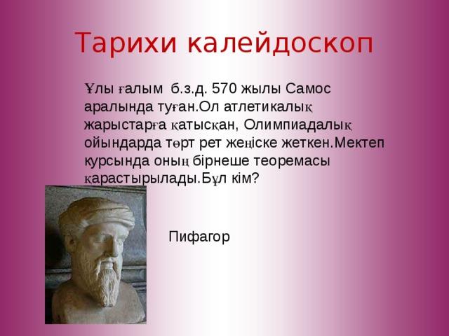 Тарихи калейдоскоп Ұлы ғалым б.з.д. 570 жылы Самос аралында туған.Ол атлетикалық жарыстарға қатысқан, Олимпиадалық ойындарда төрт рет жеңіске жеткен.Мектеп курсында оның бірнеше теоремасы қарастырылады.Бұл кім? Пифагор