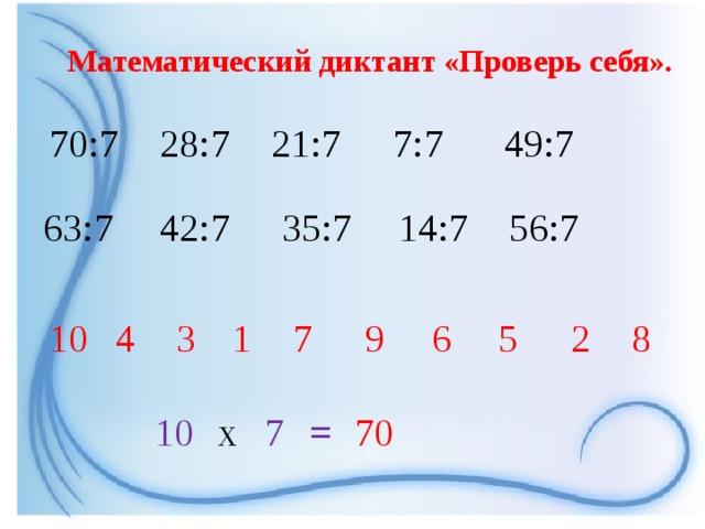 Математический диктант «Проверь себя». 70:7 28:7 21:7 7:7 49:7 63:7 42:7 35:7 14:7 56:7 6 8 2 5 3 9 7 1 4 10 10  7  x 70 =