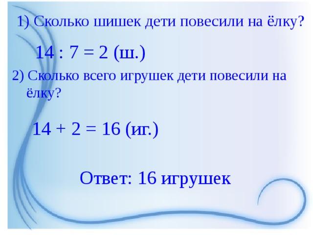 1) Сколько шишек дети повесили на ёлку? 14 : 7 = 2 (ш.) 2) Сколько всего игрушек дети повесили на  ёлку? 14 + 2 = 16 (иг.) Ответ: 16 игрушек