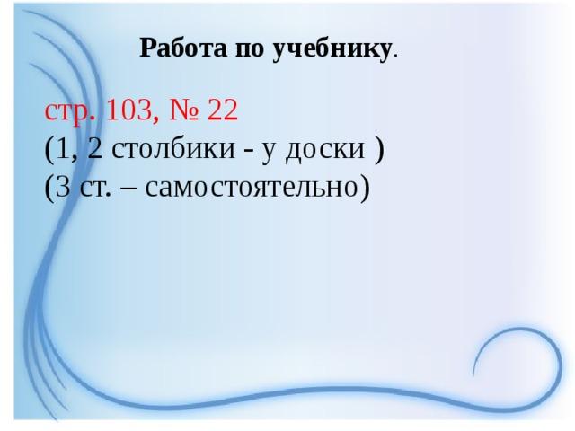 Работа по учебнику .  стр. 103, № 22 (1, 2 столбики - у доски ) (3 ст. – самостоятельно)