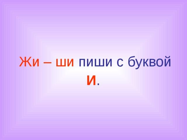 Жи – ши пиши с буквой И .