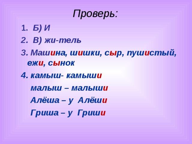 Проверь:  1. Б) И  2. В) жи-тель  3. Маш и на, ш и шки, с ы р, пуш и стый, еж и , с ы нок  4. камыш- камыш и  малыш – малыш и  Алёша – у Алёш и  Гриша – у Гриш и